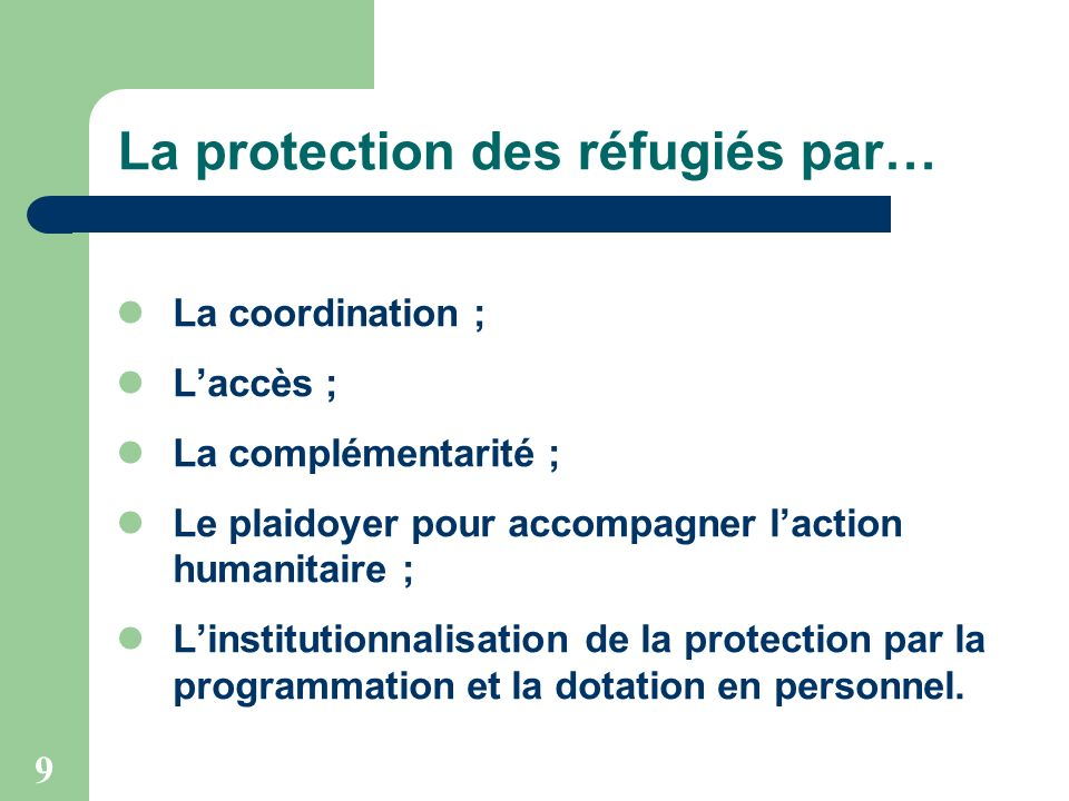 9 La protection des réfugiés par… La coordination ; Laccès ; La complémentarité ; Le plaidoyer pour accompagner laction humanitaire ; Linstitutionnalisation de la protection par la programmation et la dotation en personnel.