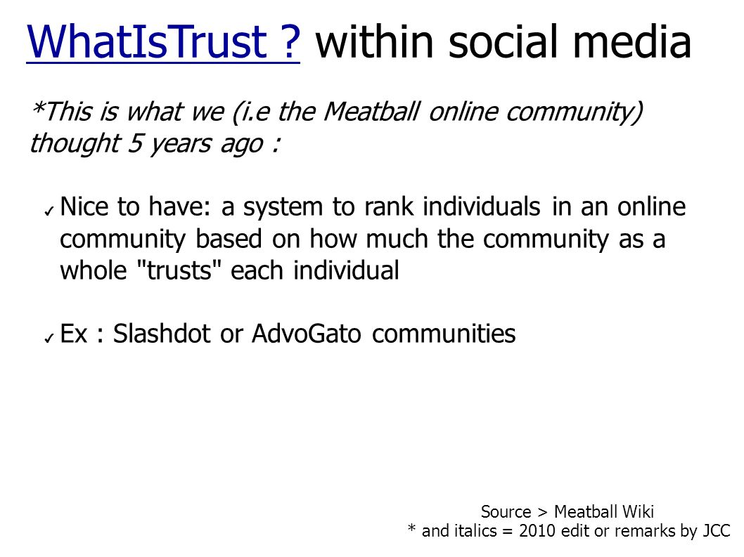 *This is what we (i.e the Meatball online community) thought 5 years ago : Nice to have: a system to rank individuals in an online community based on how much the community as a whole trusts each individual Ex : Slashdot or AdvoGato communities WhatIsTrust WhatIsTrust .