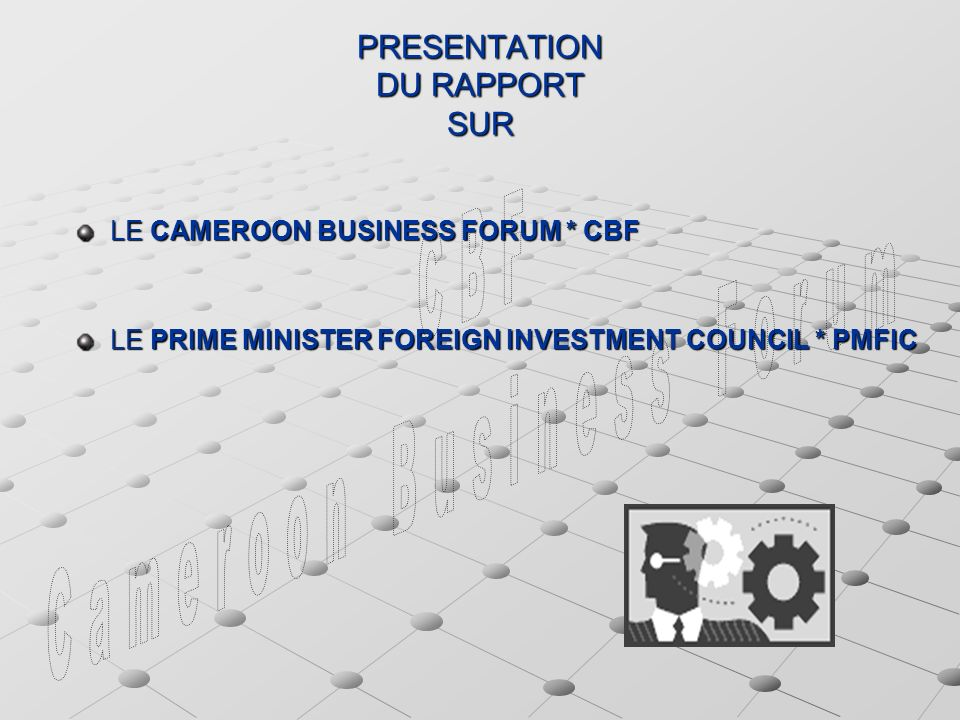 PRESENTATION DU RAPPORT SUR LE CAMEROON BUSINESS FORUM * CBF LE PRIME MINISTER FOREIGN INVESTMENT COUNCIL * PMFIC