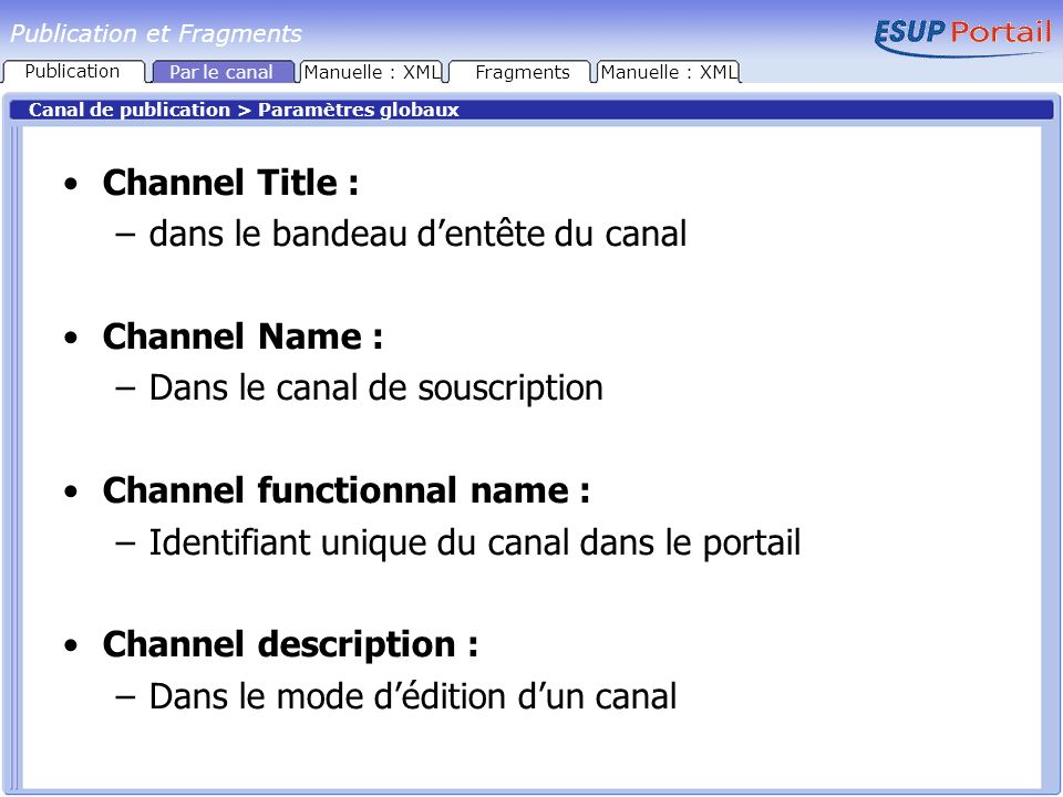 Publication et Fragments Canal de publication > Paramètres globaux Channel Title : –dans le bandeau dentête du canal Channel Name : –Dans le canal de souscription Channel functionnal name : –Identifiant unique du canal dans le portail Channel description : –Dans le mode dédition dun canal FragmentsManuelle : XML Publication Par le canal