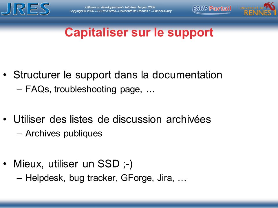 Diffuser un développement - tutoJres 1er juin 2006 Copyright © 2006 – ESUP-Portail - Université de Rennes 1 - Pascal Aubry Capitaliser sur le support Structurer le support dans la documentation –FAQs, troubleshooting page, … Utiliser des listes de discussion archivées –Archives publiques Mieux, utiliser un SSD ;-) –Helpdesk, bug tracker, GForge, Jira, …