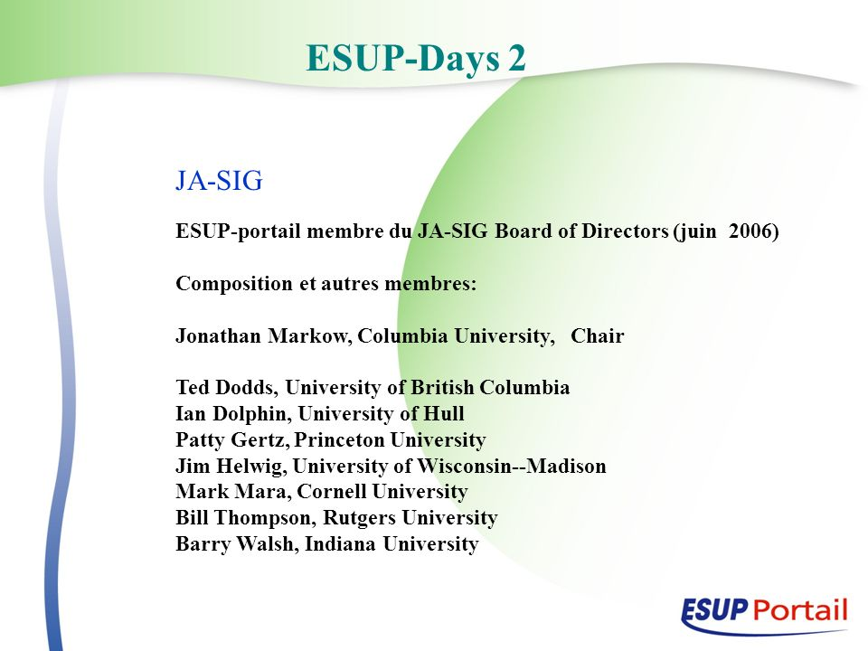 ESUP-Days 2 JA-SIG ESUP-portail membre du JA-SIG Board of Directors (juin 2006) Composition et autres membres: Jonathan Markow, Columbia University, Chair Ted Dodds, University of British Columbia Ian Dolphin, University of Hull Patty Gertz, Princeton University Jim Helwig, University of Wisconsin--Madison Mark Mara, Cornell University Bill Thompson, Rutgers University Barry Walsh, Indiana University