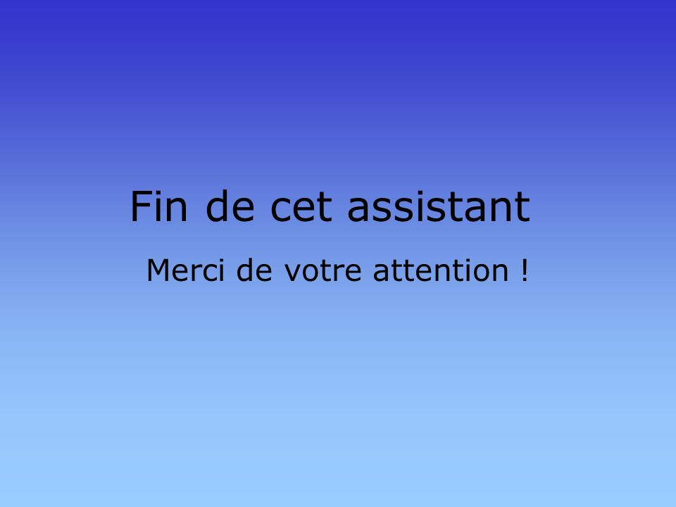 Fin de cet assistant Merci de votre attention !
