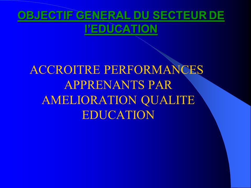 OBJECTIF GENERAL DU SECTEUR DE lEDUCATION ACCROITRE PERFORMANCES APPRENANTS PAR AMELIORATION QUALITE EDUCATION