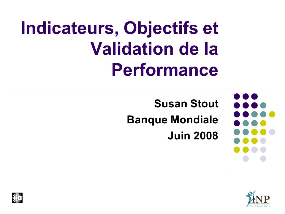 Indicateurs, Objectifs et Validation de la Performance Susan Stout Banque Mondiale Juin 2008