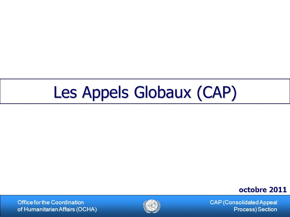 1Office for the Coordination of Humanitarian Affairs (OCHA) CAP (Consolidated Appeal Process) Section Les Appels Globaux (CAP) octobre 2011
