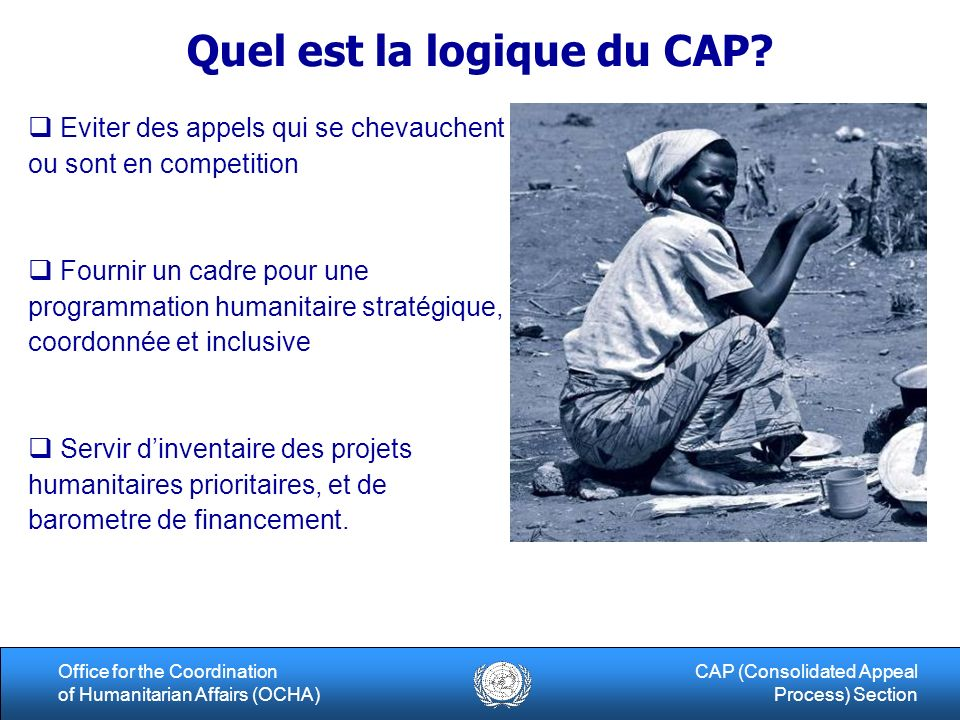 6Office for the Coordination of Humanitarian Affairs (OCHA) CAP (Consolidated Appeal Process) Section Quel est la logique du CAP.