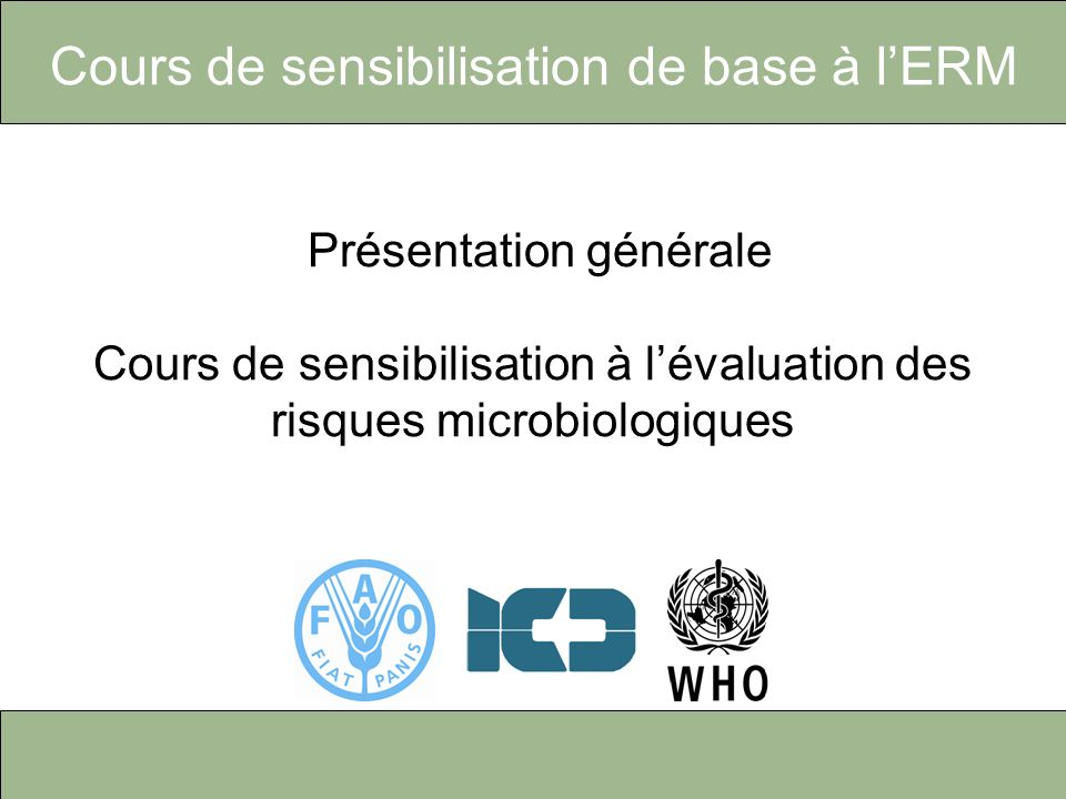 Cours de sensibilisation de base à lERM Overview – Basic awareness course on microbiological risk assessment Présentation générale Cours de sensibilisation à lévaluation des risques microbiologiques
