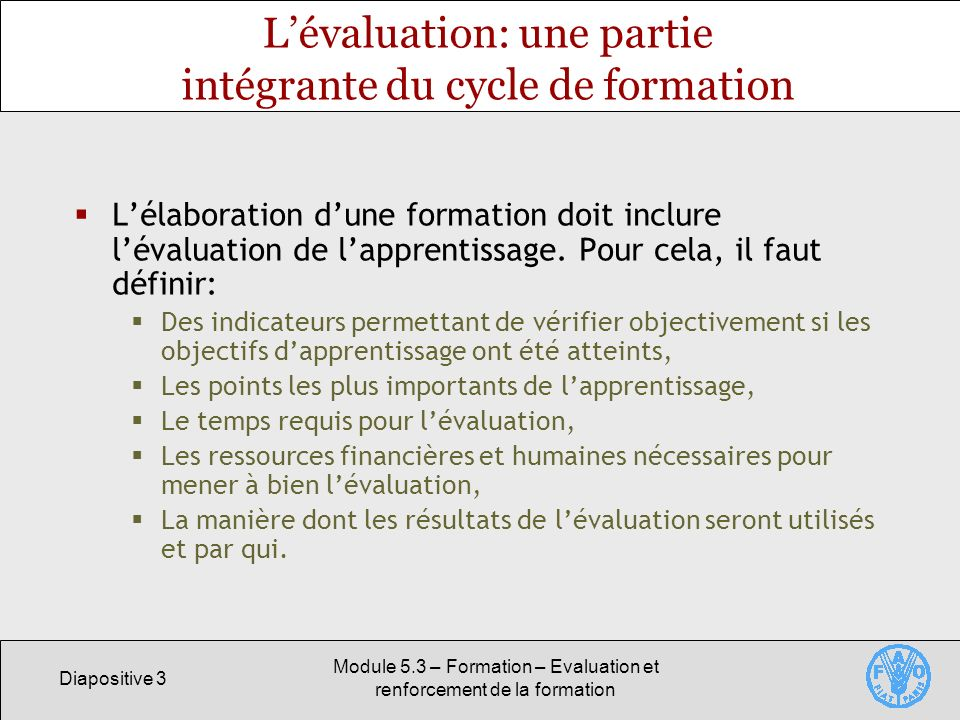 Diapositive 3 Module 5.3 – Formation – Evaluation et renforcement de la formation Lévaluation: une partie intégrante du cycle de formation Lélaboration dune formation doit inclure lévaluation de lapprentissage.