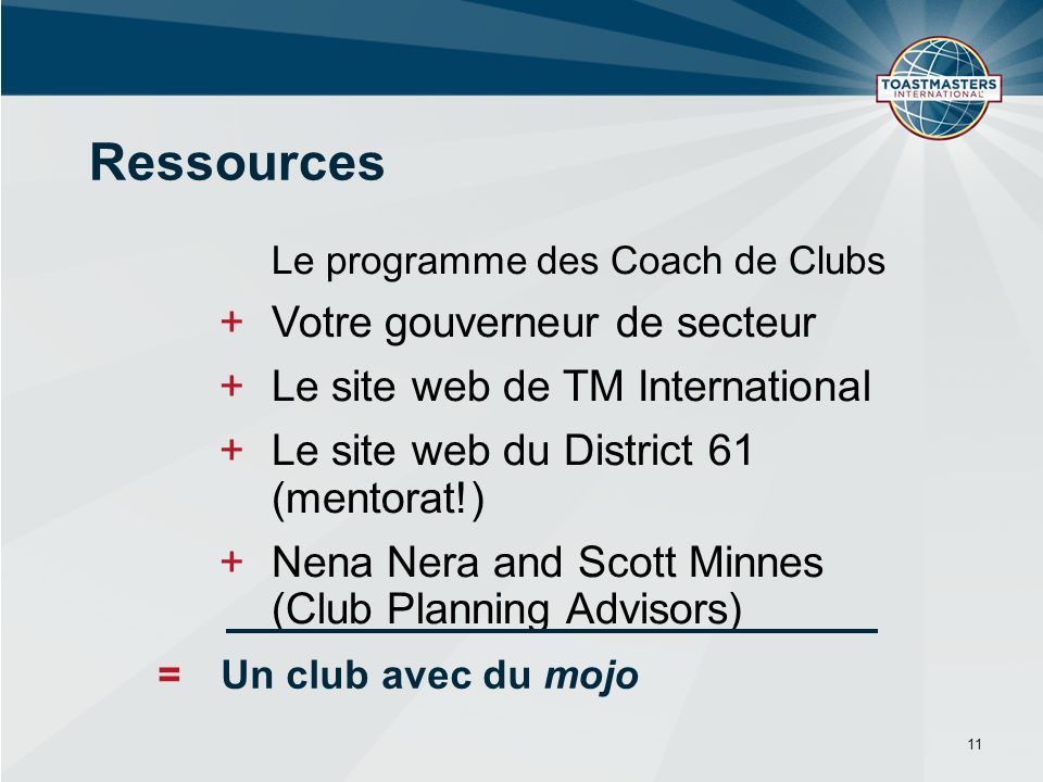 11 Ressources Le programme des Coach de Clubs +Votre gouverneur de secteur +Le site web de TM International +Le site web du District 61 (mentorat!) +Nena Nera and Scott Minnes (Club Planning Advisors) = Un club avec du mojo