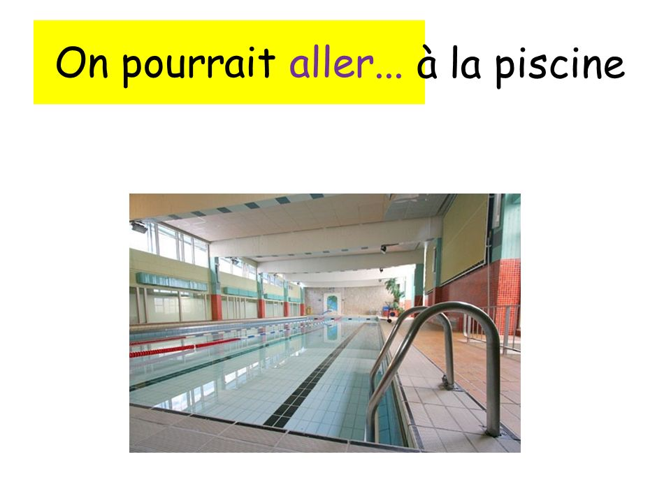 On pourrait aller... à la piscine
