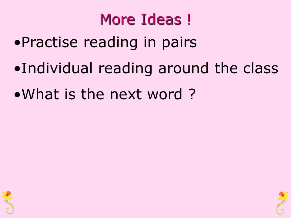 More Ideas ! Practise reading in pairs Individual reading around the class What is the next word