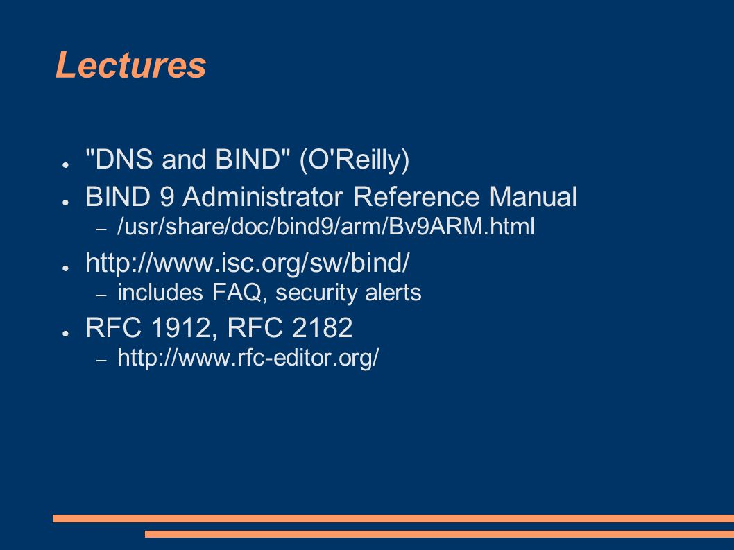 Lectures DNS and BIND (O Reilly) BIND 9 Administrator Reference Manual – /usr/share/doc/bind9/arm/Bv9ARM.html http://www.isc.org/sw/bind/ – includes FAQ, security alerts RFC 1912, RFC 2182 – http://www.rfc-editor.org/