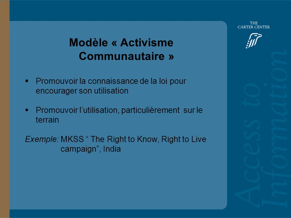 Training Slide Headline Goes Here and Second Line Goes Here Access to Information: Bolivia Modèle « Activisme Communautaire » Promouvoir la connaissance de la loi pour encourager son utilisation Promouvoir lutilisation, particulièrement sur le terrain Exemple: MKSS The Right to Know, Right to Live campaign, India