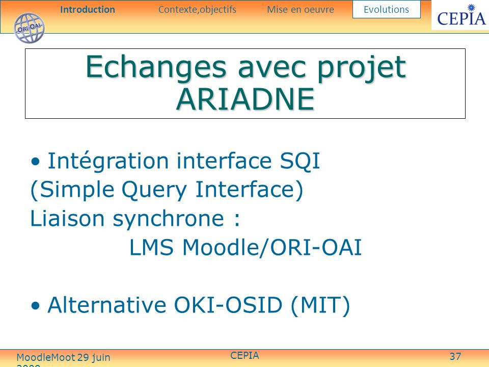 37 Echanges avec projet ARIADNE Intégration interface SQI (Simple Query Interface) Liaison synchrone : LMS Moodle/ORI-OAI Alternative OKI-OSID (MIT) IntroductionContexte,objectifsMise en oeuvre Evolutions CEPIA MoodleMoot 29 juin 2009