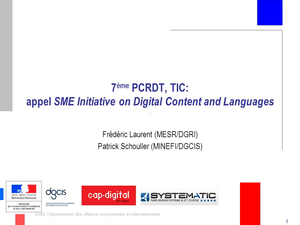 1 DGRI / Département des affaires européennes et internationales 7 ème PCRDT, TIC: appel SME Initiative on Digital Content and Languages Frédéric Laurent (MESR/DGRI) Patrick Schouller (MINEFI/DGCIS)