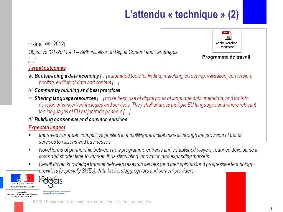 6 DGRI / Département des affaires européennes et internationales Lattendu « technique » (2) [Extract WP 2012] Objective ICT-2011.4.1 – SME initiative on Digital Content and Languages […] Target outcomes a/.