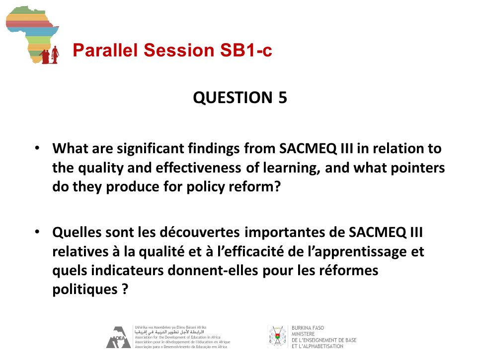 Parallel Session SB1-c QUESTION 5 What are significant findings from SACMEQ III in relation to the quality and effectiveness of learning, and what pointers do they produce for policy reform.