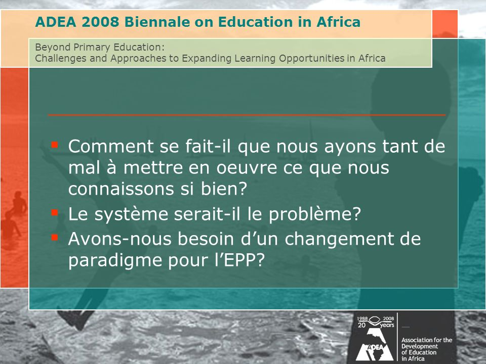 ADEA 2008 Biennale on Education in Africa Beyond Primary Education: Challenges and Approaches to Expanding Learning Opportunities in Africa Comment se fait-il que nous ayons tant de mal à mettre en oeuvre ce que nous connaissons si bien.