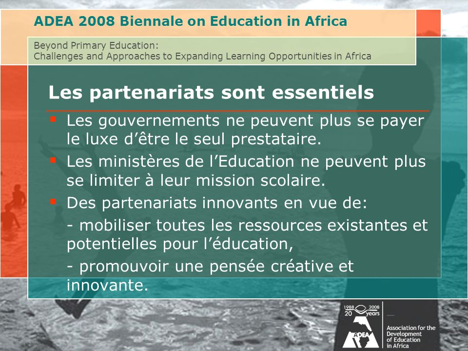 ADEA 2008 Biennale on Education in Africa Beyond Primary Education: Challenges and Approaches to Expanding Learning Opportunities in Africa Les partenariats sont essentiels Les gouvernements ne peuvent plus se payer le luxe dêtre le seul prestataire.