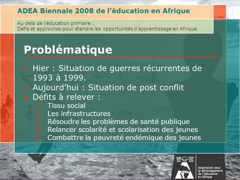 Au delà de léducation primaire : Défis et approches pour étendre les opportunités dapprentissage en AfriqueAssociation for the Development of Education in Africa (ADEA) Biennale 2008 on Post-Primary Education Problématique Hier : Situation de guerres récurrentes de 1993 à 1999.