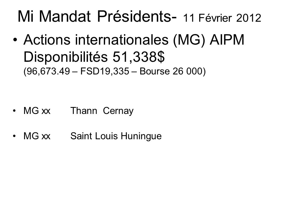 Mi Mandat Présidents- 11 Février 2012 Actions internationales (MG) AIPM Disponibilités 51,338$ (96, – FSD19,335 – Bourse ) MG xx Thann Cernay MG xx Saint Louis Huningue
