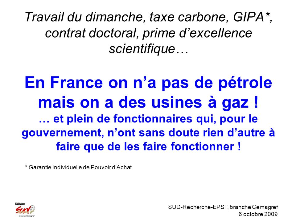 SUD-Recherche-EPST, branche Cemagref 6 octobre 2009 Travail du dimanche, taxe carbone, GIPA*, contrat doctoral, prime dexcellence scientifique… En France on na pas de pétrole mais on a des usines à gaz .
