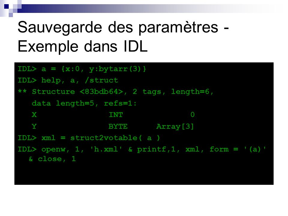 Sauvegarde des paramètres - Exemple dans IDL IDL> a = {x:0, y:bytarr(3)} IDL> help, a, /struct ** Structure, 2 tags, length=6, data length=5, refs=1: X INT 0 Y BYTE Array[3] IDL> xml = struct2votable( a ) IDL> openw, 1, h.xml & printf,1, xml, form = (a) & close, 1