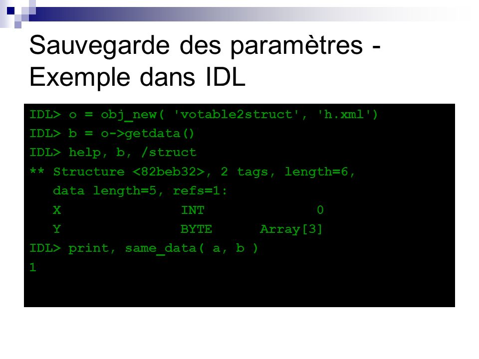 Sauvegarde des paramètres - Exemple dans IDL IDL> o = obj_new( votable2struct , h.xml ) IDL> b = o->getdata() IDL> help, b, /struct ** Structure, 2 tags, length=6, data length=5, refs=1: X INT 0 Y BYTE Array[3] IDL> print, same_data( a, b ) 1