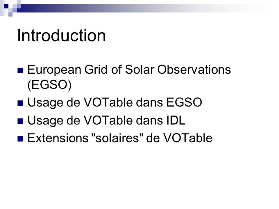 Introduction European Grid of Solar Observations (EGSO) Usage de VOTable dans EGSO Usage de VOTable dans IDL Extensions solaires de VOTable