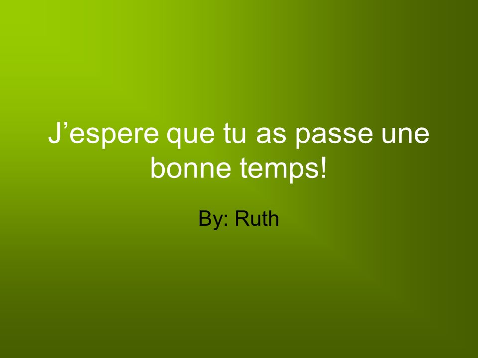 Jespere que tu as passe une bonne temps! By: Ruth