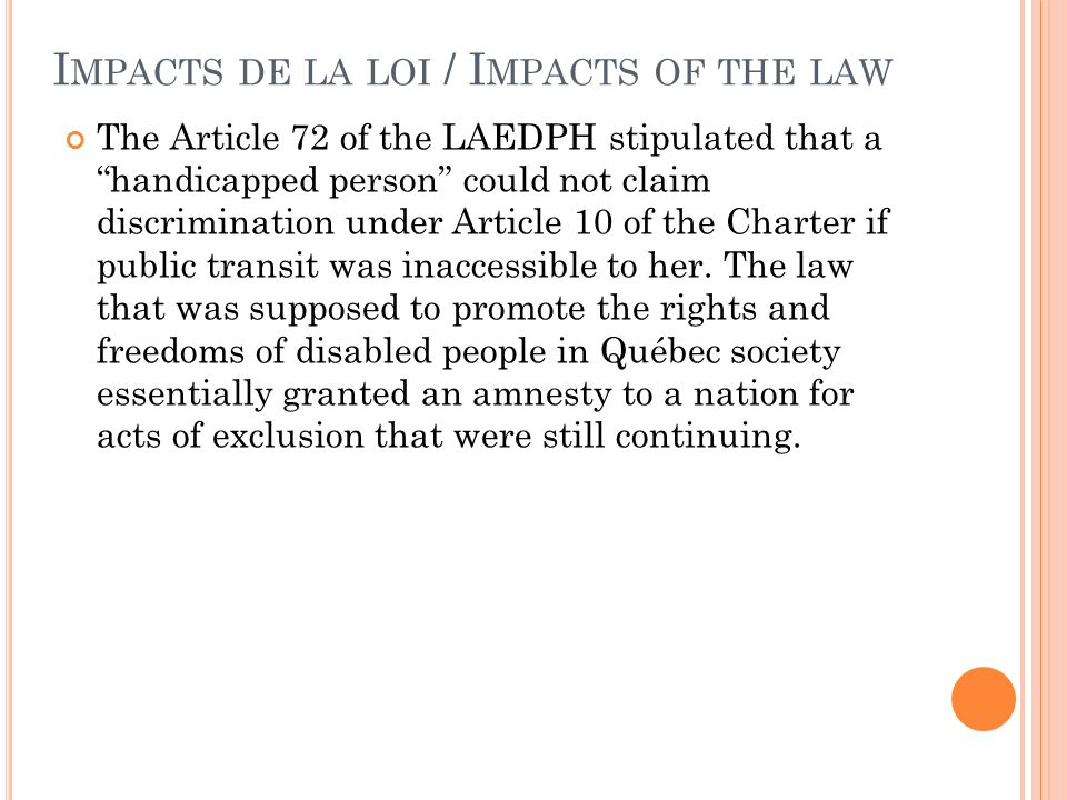 I MPACTS DE LA LOI / I MPACTS OF THE LAW The Article 72 of the LAEDPH stipulated that ahandicapped person could not claim discrimination under Article 10 of the Charter if public transit was inaccessible to her.