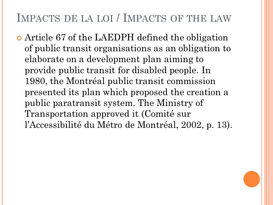 I MPACTS DE LA LOI / I MPACTS OF THE LAW Article 67 of the LAEDPH defined the obligation of public transit organisations as an obligation to elaborate on a development plan aiming to provide public transit for disabled people.