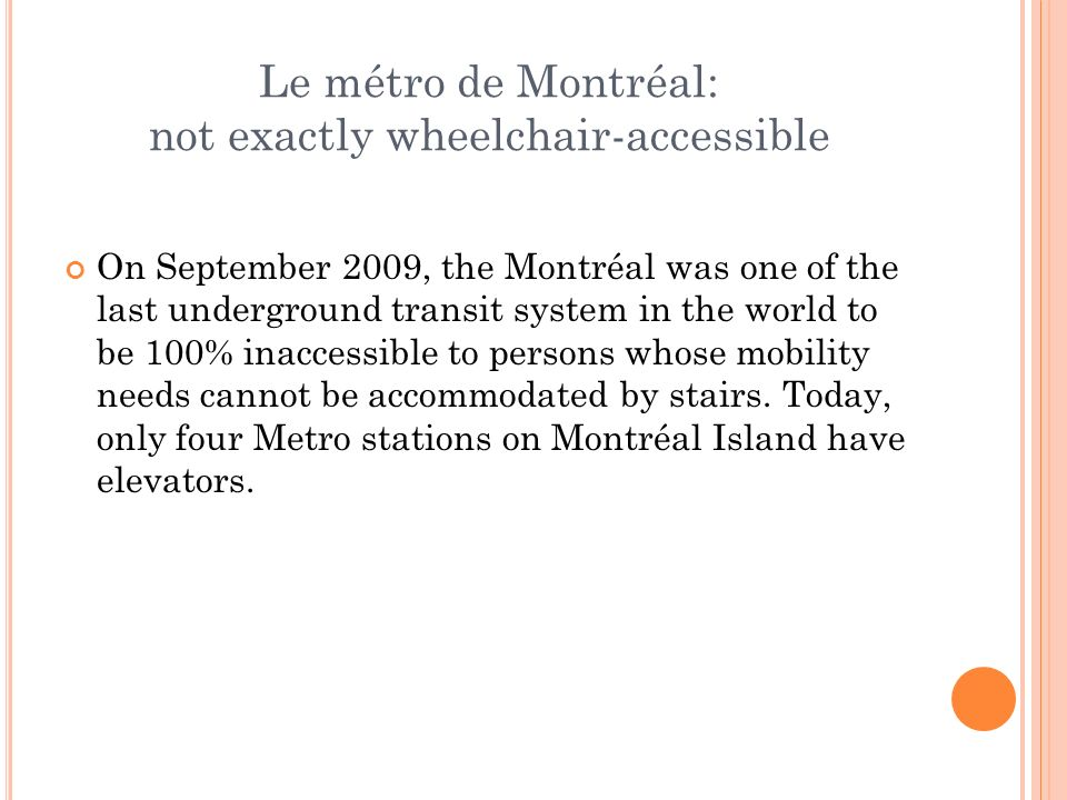 Le métro de Montréal: not exactly wheelchair-accessible On September 2009, the Montréal was one of the last underground transit system in the world to be 100% inaccessible to persons whose mobility needs cannot be accommodated by stairs.
