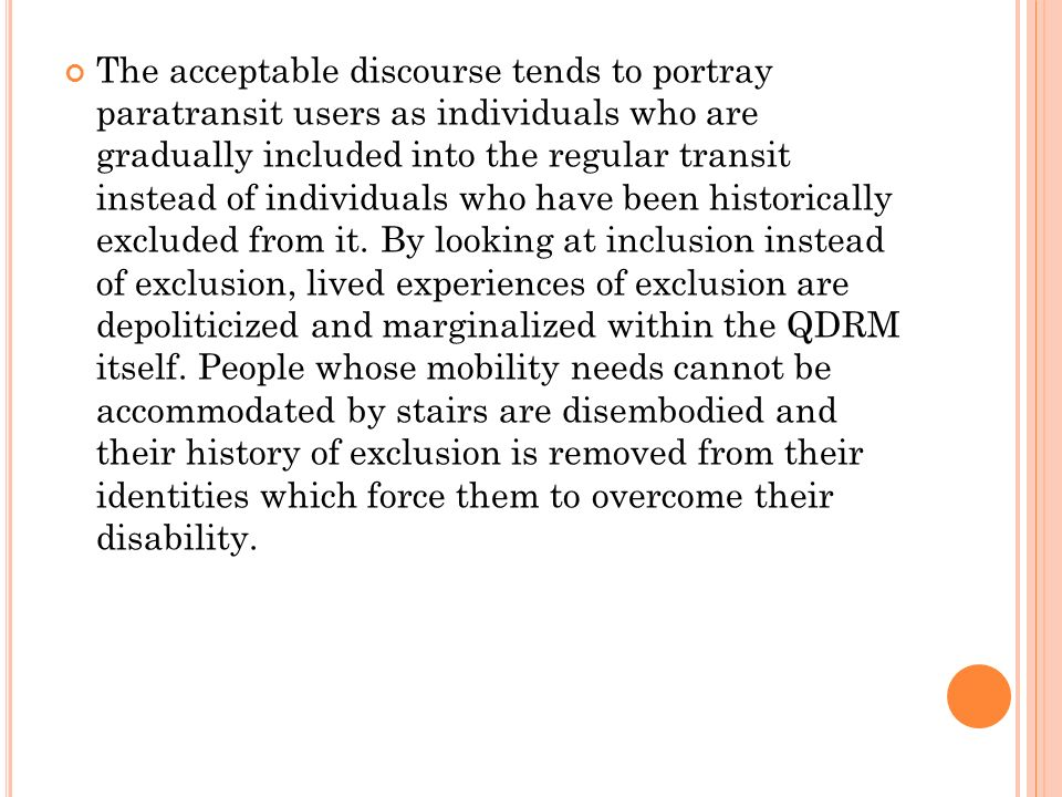 The acceptable discourse tends to portray paratransit users as individuals who are gradually included into the regular transit instead of individuals who have been historically excluded from it.