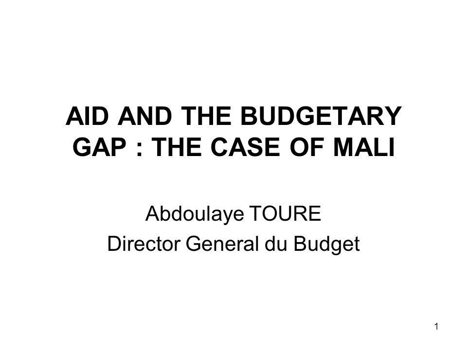 1 AID AND THE BUDGETARY GAP : THE CASE OF MALI Abdoulaye TOURE Director General du Budget