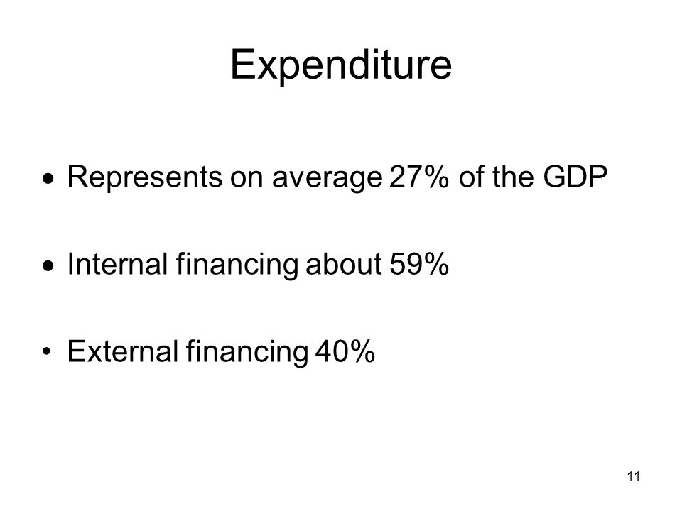 11 Expenditure Represents on average 27% of the GDP Internal financing about 59% External financing 40%