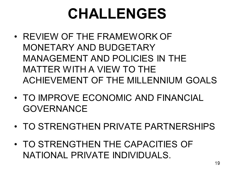 19 CHALLENGES REVIEW OF THE FRAMEWORK OF MONETARY AND BUDGETARY MANAGEMENT AND POLICIES IN THE MATTER WITH A VIEW TO THE ACHIEVEMENT OF THE MILLENNIUM GOALS TO IMPROVE ECONOMIC AND FINANCIAL GOVERNANCE TO STRENGTHEN PRIVATE PARTNERSHIPS TO STRENGTHEN THE CAPACITIES OF NATIONAL PRIVATE INDIVIDUALS.