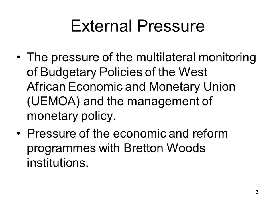 3 External Pressure The pressure of the multilateral monitoring of Budgetary Policies of the West African Economic and Monetary Union (UEMOA) and the management of monetary policy.