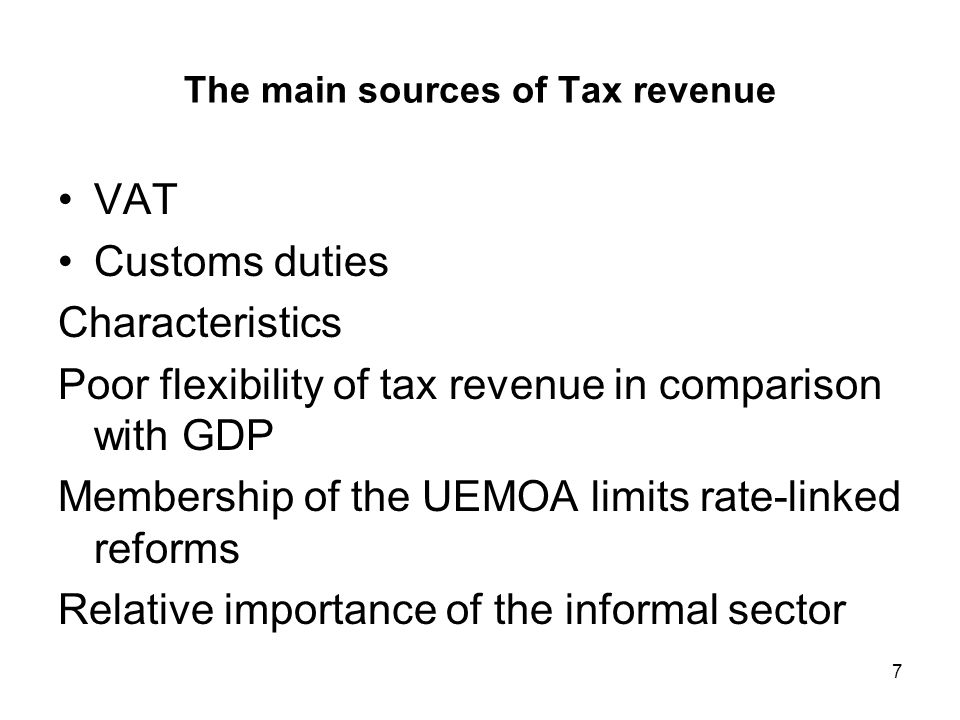 7 The main sources of Tax revenue VAT Customs duties Characteristics Poor flexibility of tax revenue in comparison with GDP Membership of the UEMOA limits rate-linked reforms Relative importance of the informal sector