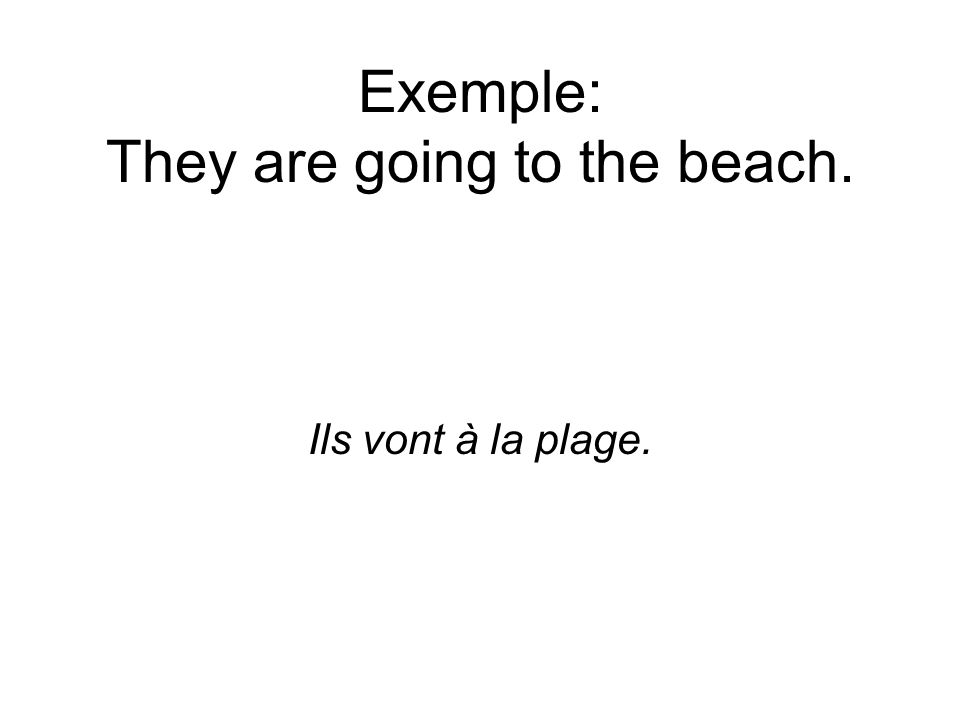 Exemple: They are going to the beach. Ils vont à la plage.