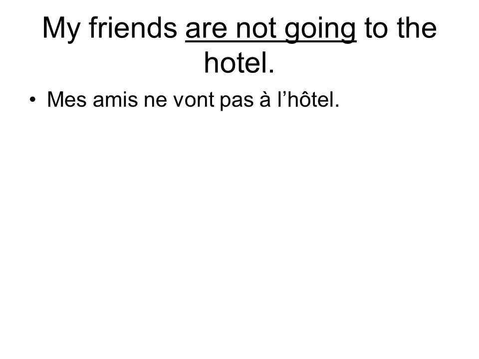 My friends are not going to the hotel. Mes amis ne vont pas à lhôtel.