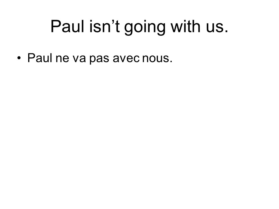 Paul isnt going with us. Paul ne va pas avec nous.