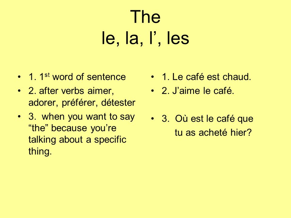 The le, la, l, les 1. 1 st word of sentence 2. after verbs aimer, adorer, préférer, détester 3.