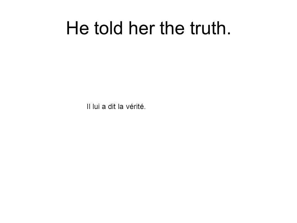 He told her the truth. Il lui a dit la vérité.