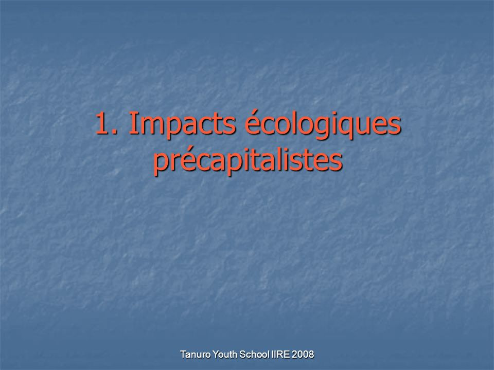 Tanuro Youth School IIRE 2008 1. Impacts écologiques précapitalistes