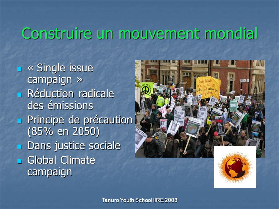 Tanuro Youth School IIRE 2008 Construire un mouvement mondial « Single issue campaign » « Single issue campaign » Réduction radicale des émissions Réduction radicale des émissions Principe de précaution (85% en 2050) Principe de précaution (85% en 2050) Dans justice sociale Dans justice sociale Global Climate campaign Global Climate campaign