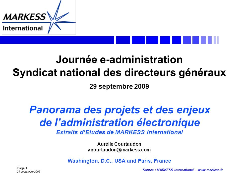 Page 1 29 septembre 2009 Source : MARKESS International –   Washington, D.C., USA and Paris, France Journée e-administration Syndicat national des directeurs généraux 29 septembre 2009 Panorama des projets et des enjeux de ladministration électronique Extraits dEtudes de MARKESS International Aurélie Courtaudon