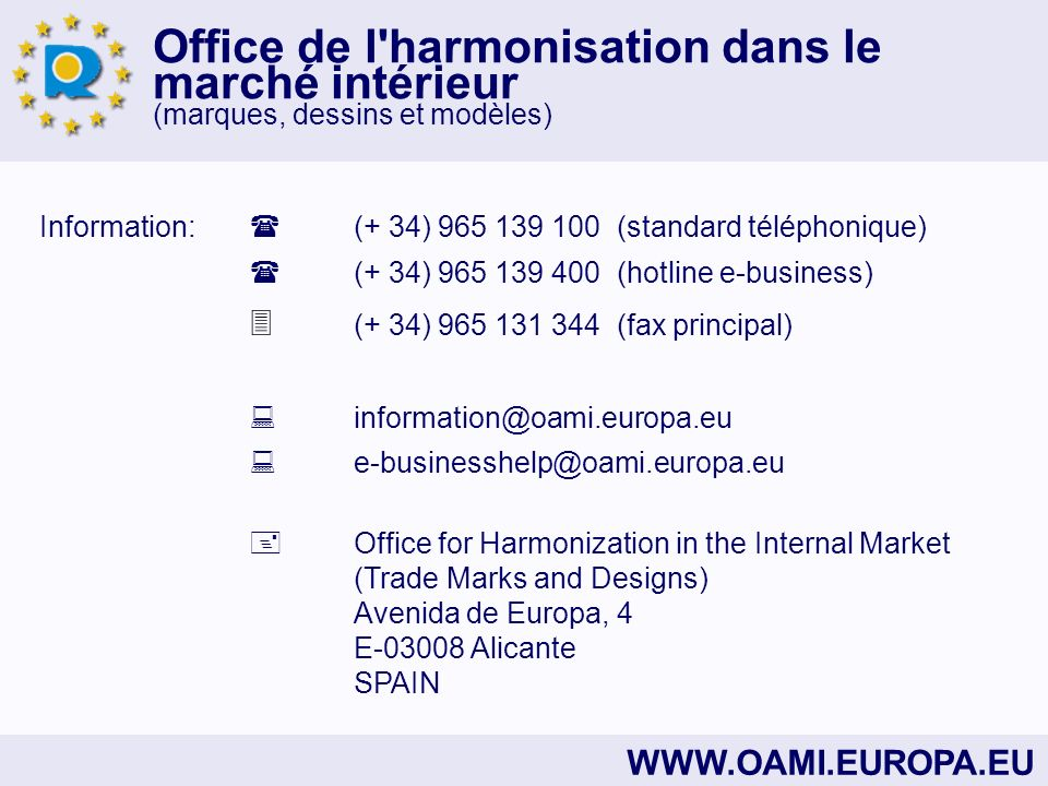 Office de l harmonisation dans le marché intérieur (marques, dessins et modèles) WWW.OAMI.EUROPA.EU Information: (+ 34) 965 139 100 (standard téléphonique) (+ 34) 965 139 400 (hotline e-business) (+ 34) 965 131 344 (fax principal) information@oami.europa.eu e-businesshelp@oami.europa.eu Office for Harmonization in the Internal Market (Trade Marks and Designs) Avenida de Europa, 4 E-03008 Alicante SPAIN