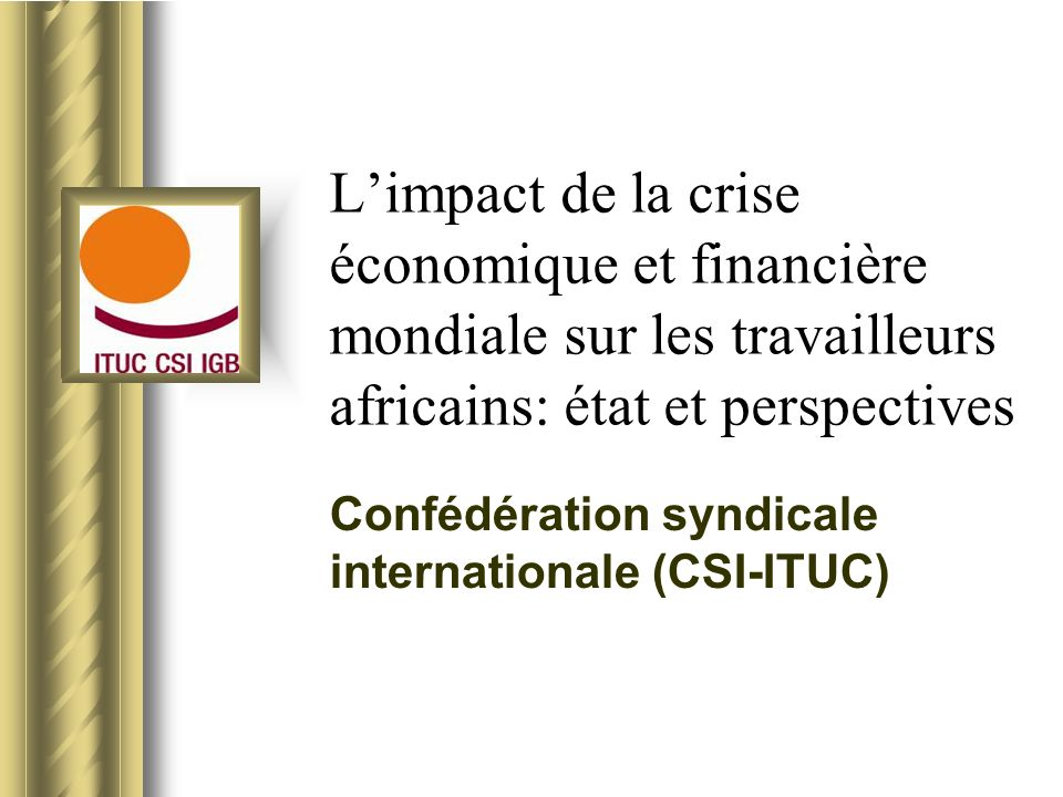 Limpact de la crise économique et financière mondiale sur les travailleurs africains: état et perspectives Confédération syndicale internationale (CSI-ITUC) This presentation will probably involve audience discussion, which will create action items.